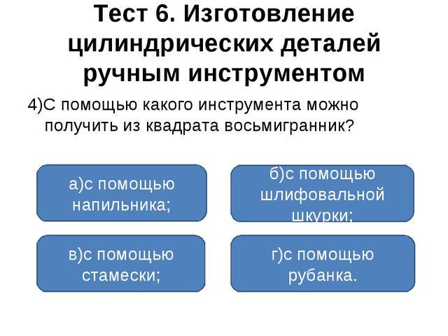 Тест 6. Изготовление цилиндрических деталей ручным инструментом 4)С помощью к...