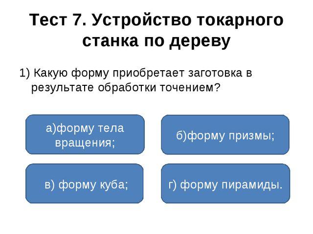 Тест 7. Устройство токарного станка по дереву 1) Какую форму приобретает заго...