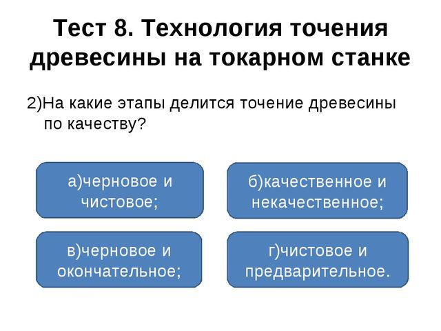 Тест 8. Технология точения древесины на токарном станке 2)На какие этапы дели...