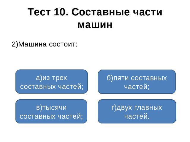 Тест 10. Составные части машин 2)Машина состоит: а)из трех составных частей;...