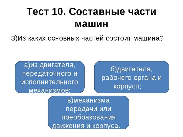 Тест 10. Составные части машин 3)Из каких основных частей состоит машина? а)и...