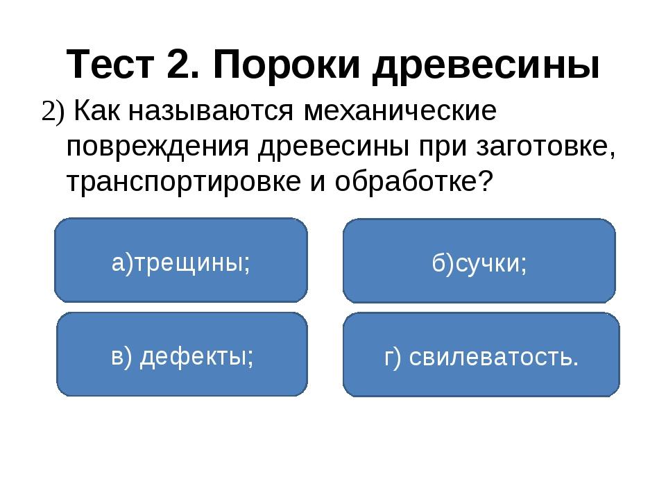 Тест 2. Пороки древесины 2) Как называются механические повреждения древесины...