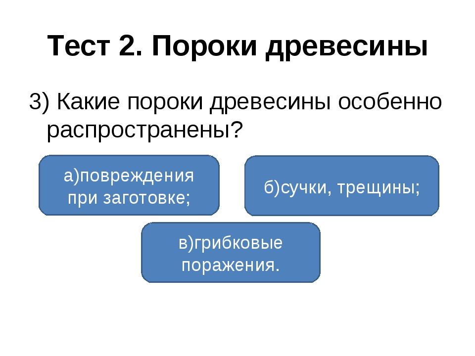 Тест 2. Пороки древесины 3) Какие пороки древесины особенно распространены? а...