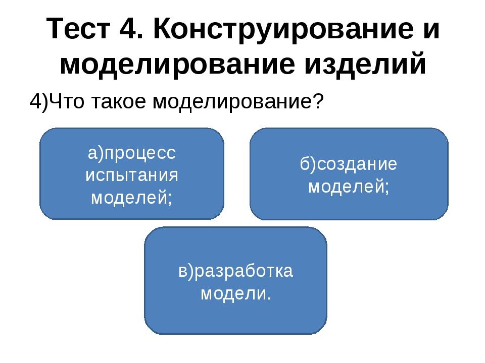 Тест 4. Конструирование и моделирование изделий 4)Что такое моделирование? а)...
