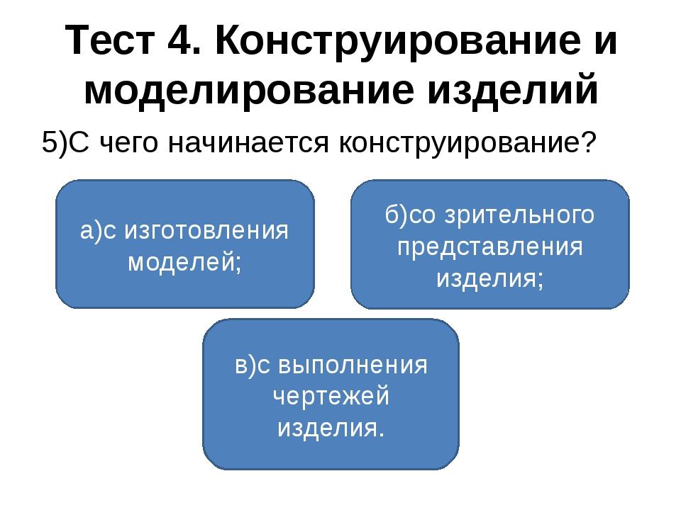 Тест 4. Конструирование и моделирование изделий 5)С чего начинается конструир...