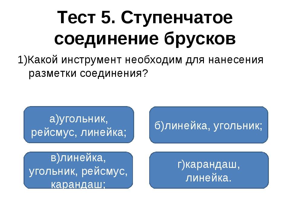 Тест 5. Ступенчатое соединение брусков 1)Какой инструмент необходим для нанес...