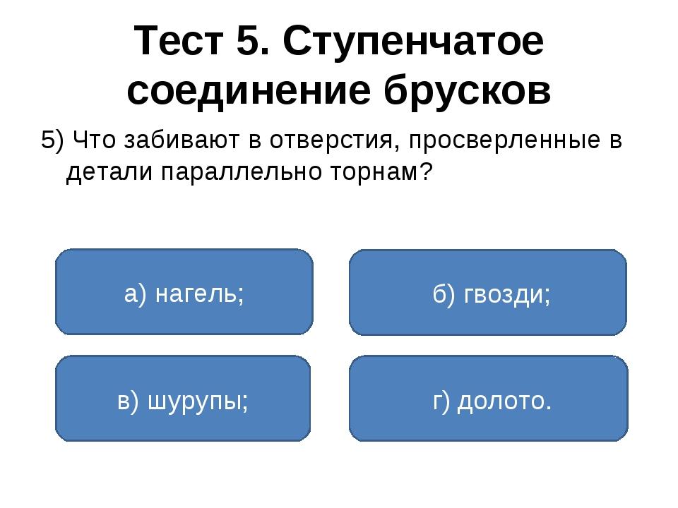 Тест 5. Ступенчатое соединение брусков 5) Что забивают в отверстия, просверле...