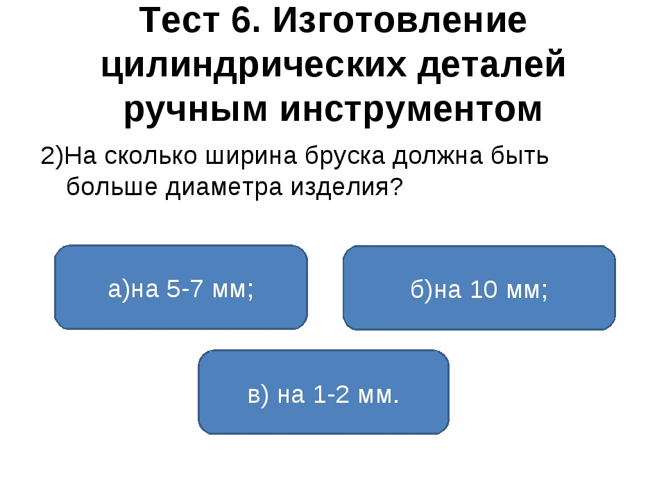 Тест 6. Изготовление цилиндрических деталей ручным инструментом 2)На сколько...