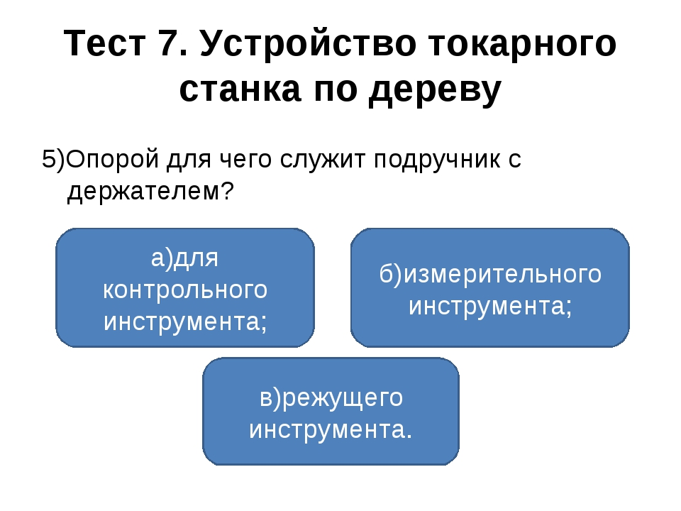 Тест 7. Устройство токарного станка по дереву 5)Опорой для чего служит подруч...