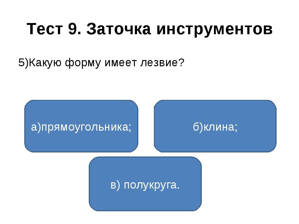 Тест 9. Заточка инструментов 5)Какую форму имеет лезвие? а)прямоугольника; в)...