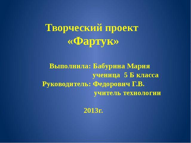 Творческий проект «Фартук» Выполнила: Бабурина Мария ученица 5 Б класса Руков...