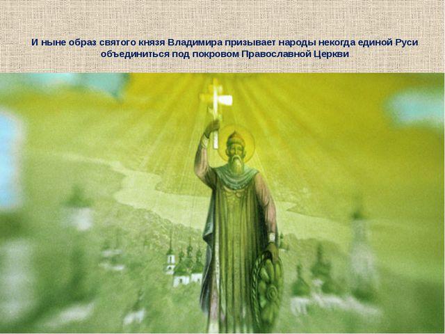 И ныне образ святого князя Владимира призывает народы некогда единой Руси объ...