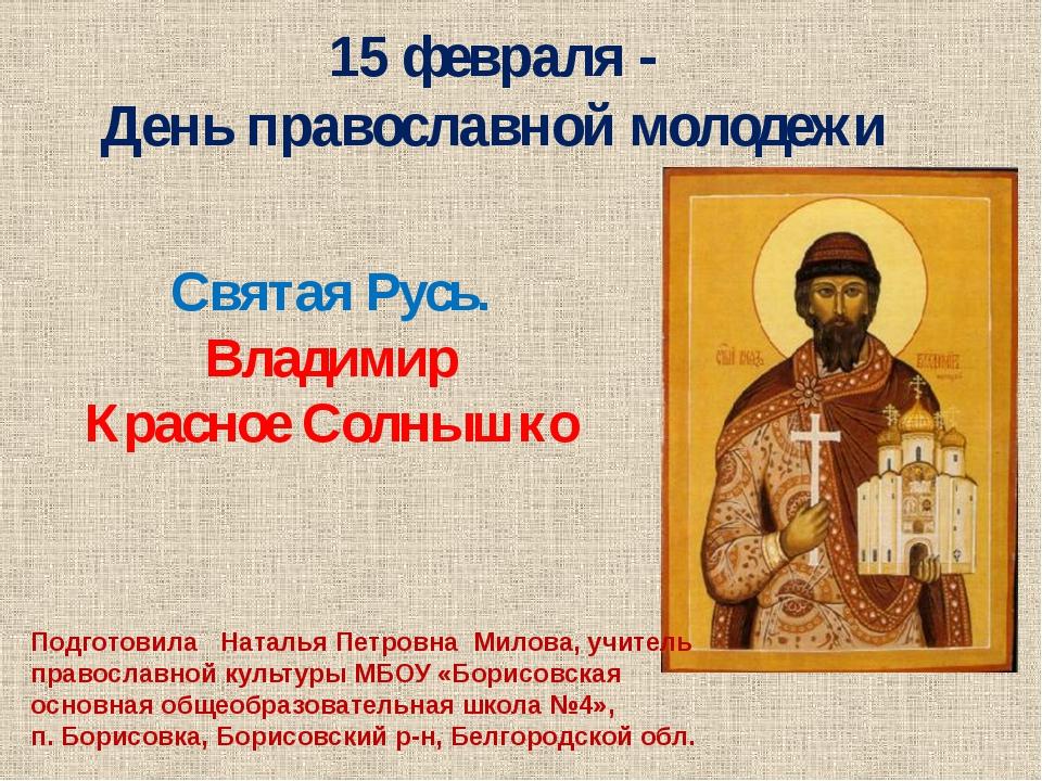 Святая Русь. Владимир Красное Солнышко 15 февраля - День православной молоде...