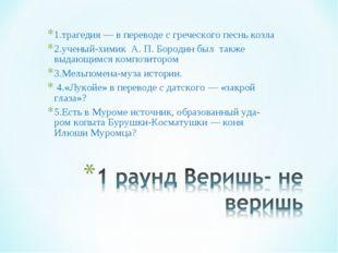 1.трагедия — в переводе с греческого песнь козла 2.ученый-химик А. П. Бородин