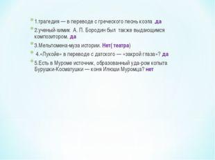 1.трагедия — в переводе с греческого песнь козла .да 2.ученый-химик А. П. Бор