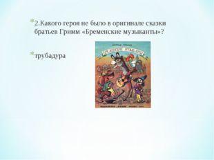 2.Какого героя не было в оригинале сказки братьев Гримм «Бременские музыканты