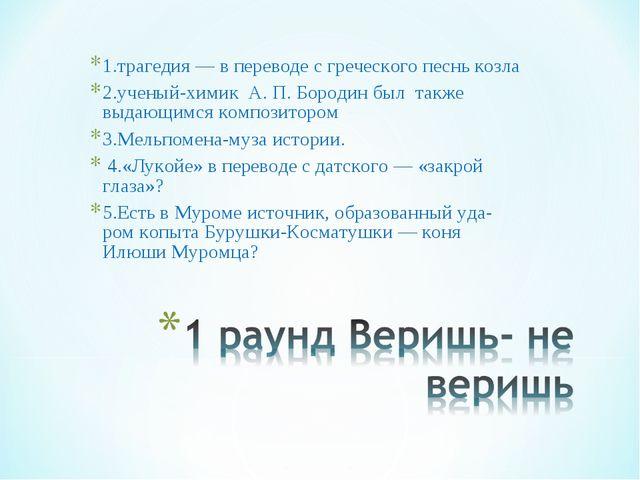 1.трагедия — в переводе с греческого песнь козла 2.ученый-химик А. П. Бородин...
