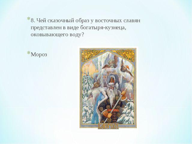 8. Чей сказочный образ у восточных славян представлен в виде богатыря-кузнеца...