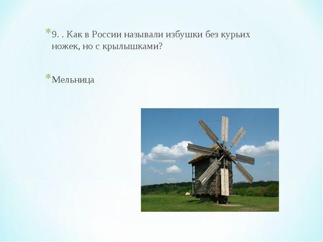 9. . Как в России называли избушки без курьих ножек, но с крылышками? Мельница