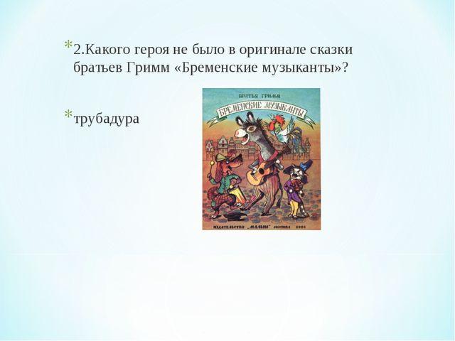 2.Какого героя не было в оригинале сказки братьев Гримм «Бременские музыканты...