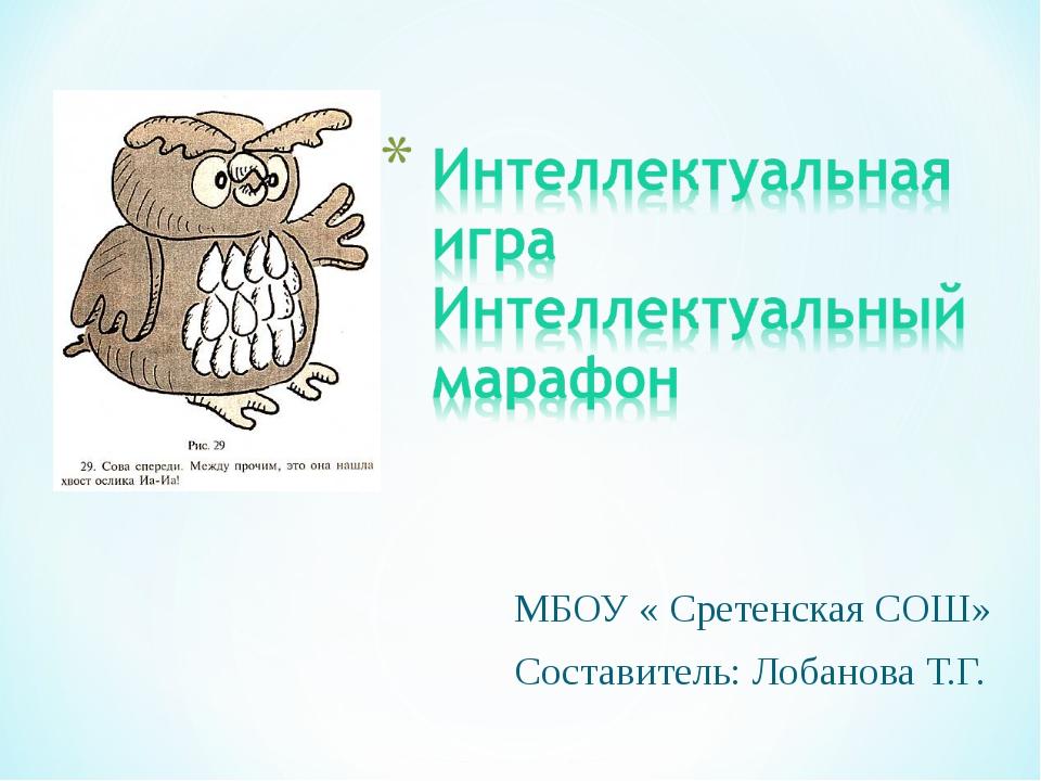 МБОУ « Сретенская СОШ» Составитель: Лобанова Т.Г.