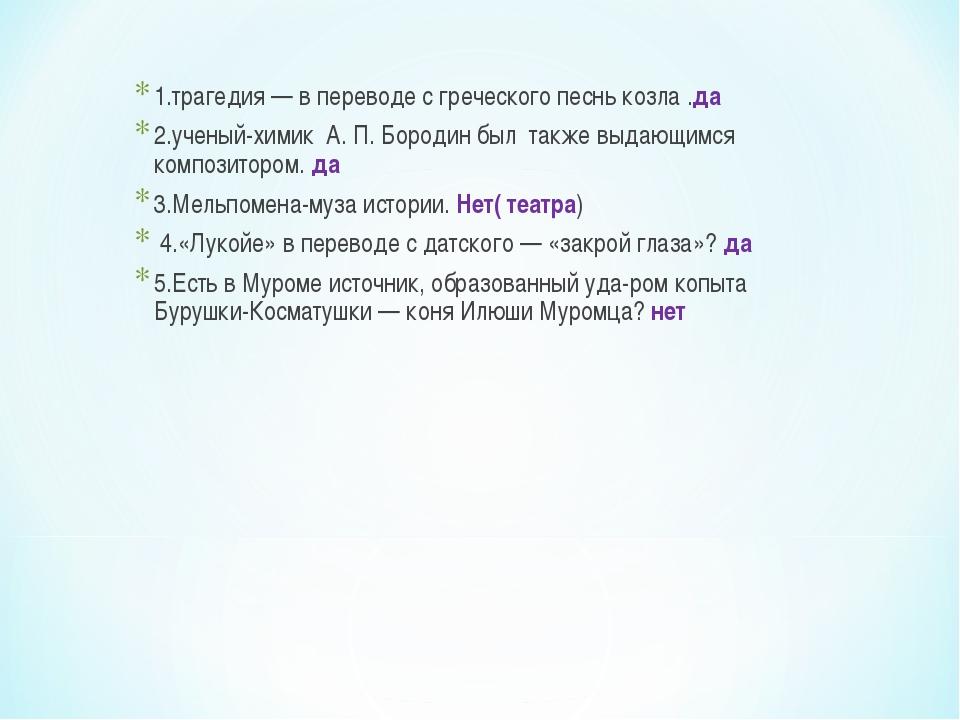 1.трагедия — в переводе с греческого песнь козла .да 2.ученый-химик А. П. Бор...