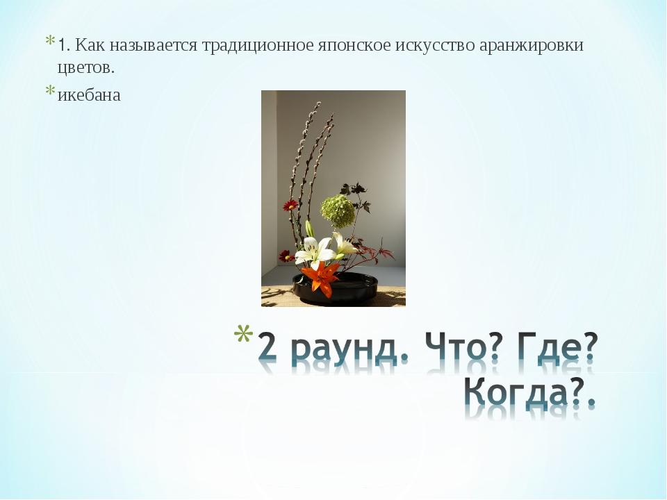 1. Как называется традиционное японское искусство аранжировки цветов. икебана