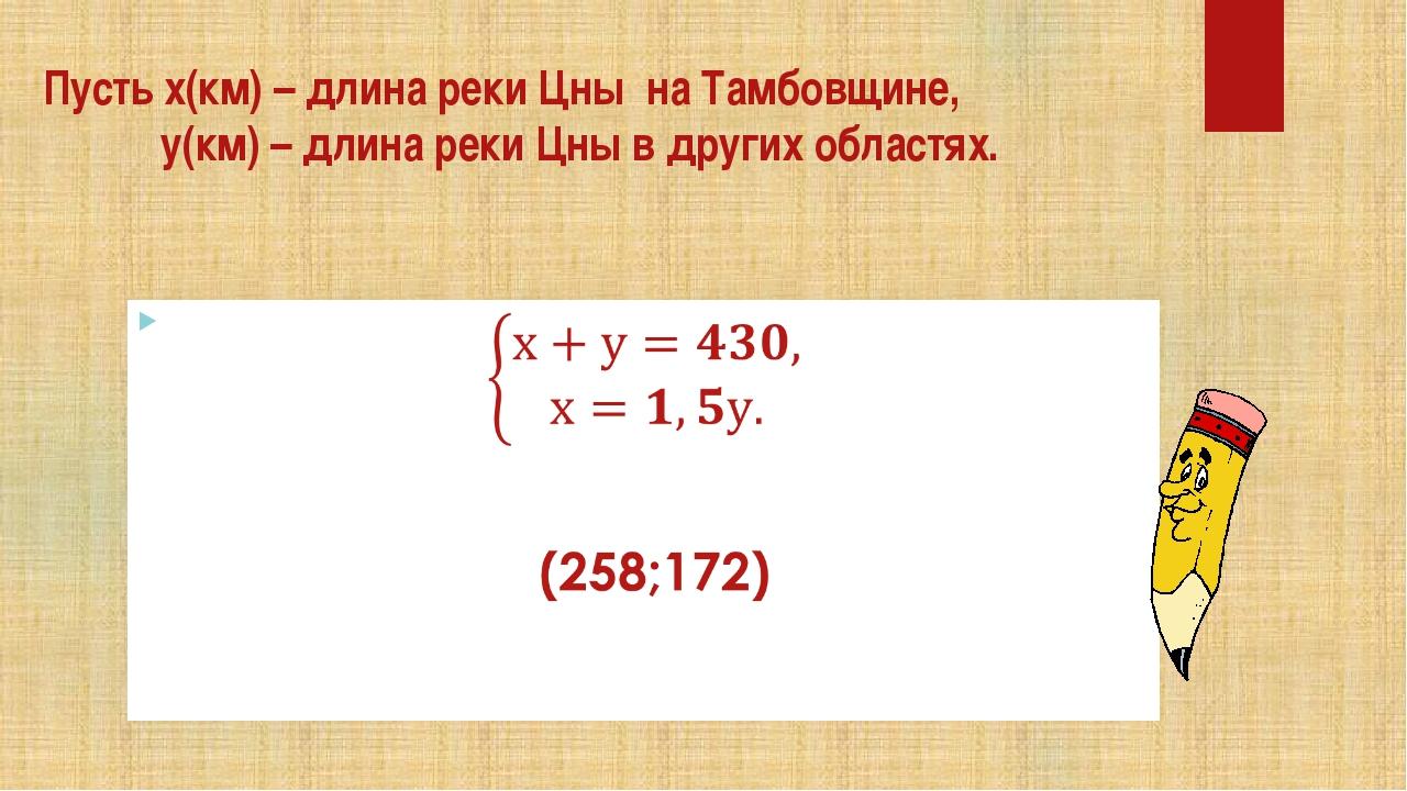 Пусть х(км) – длина реки Цны на Тамбовщине, у(км) – длина реки Цны в других о...