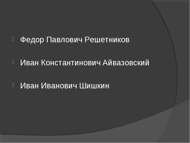 Федор Павлович Решетников Иван Константинович Айвазовский Иван Иванович Шишкин
