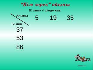 """Бөлімі Алымы Бөлшек түрінде жаз: """"Кім зерек"""" ойыны 5 19 35 37 53 86"""