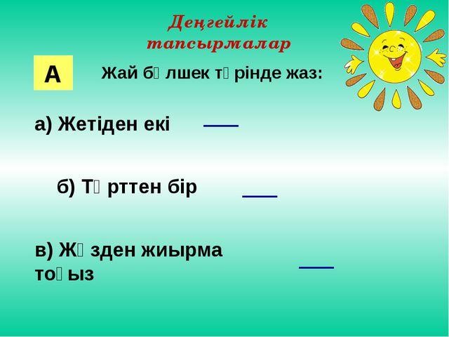 Деңгейлік тапсырмалар Жай бөлшек түрінде жаз: а) Жетіден екі б) Төрттен бір в...