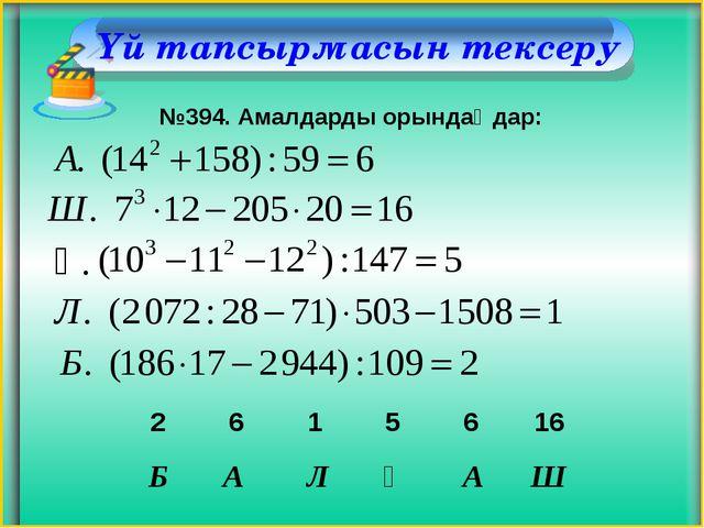 Үй тапсырмасын тексеру №394. Амалдарды орындаңдар: Қ. Б А Л Қ А Ш 2 6 1 5 6 16