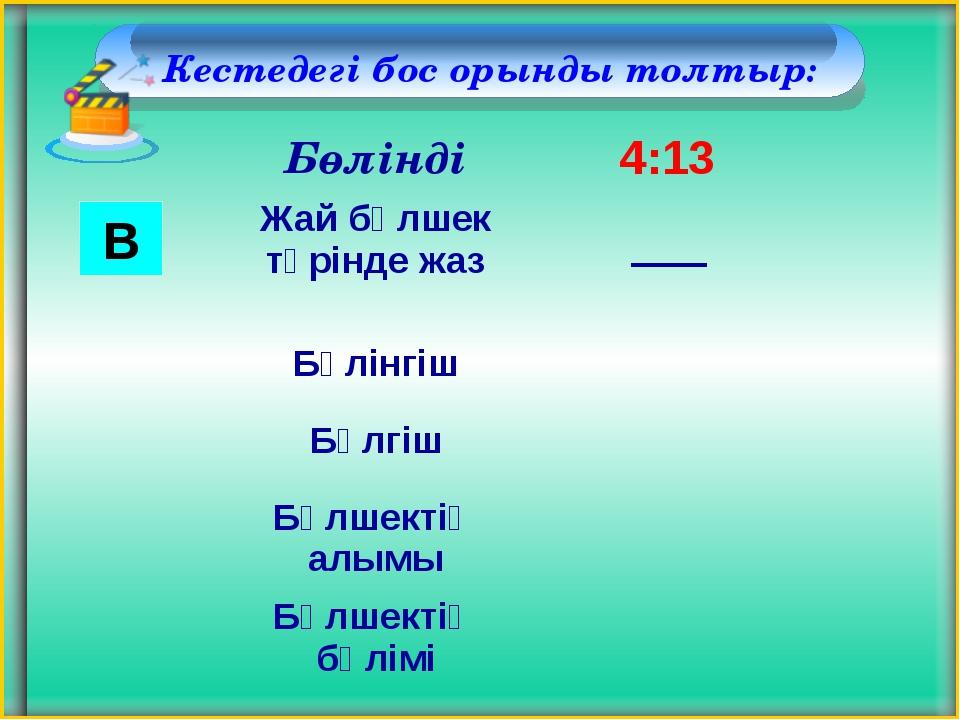 Кестедегі бос орынды толтыр: В Бөлінді 4:13 Жай бөлшек түрінде жаз Бөлінгіш...
