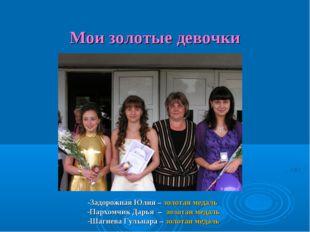 Мои золотые девочки -Задорожная Юлия – золотая медаль -Пархомчик Дарья – зол