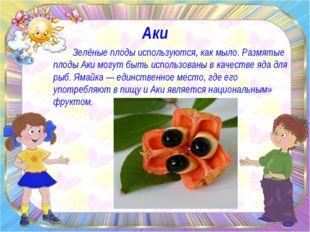 Аки Зелёные плоды используются, как мыло. Размятые плоды Аки могут быть испол