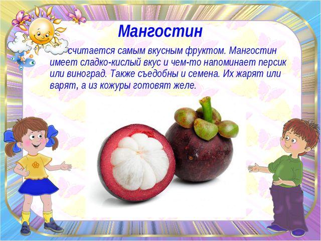 Мангостин считается самым вкусным фруктом. Мангостин имеет сладко-кислый вкус...