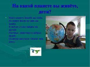 На какой планете вы живёте, дети? Нашу планету Землёй мы зовём. На нашей Земл