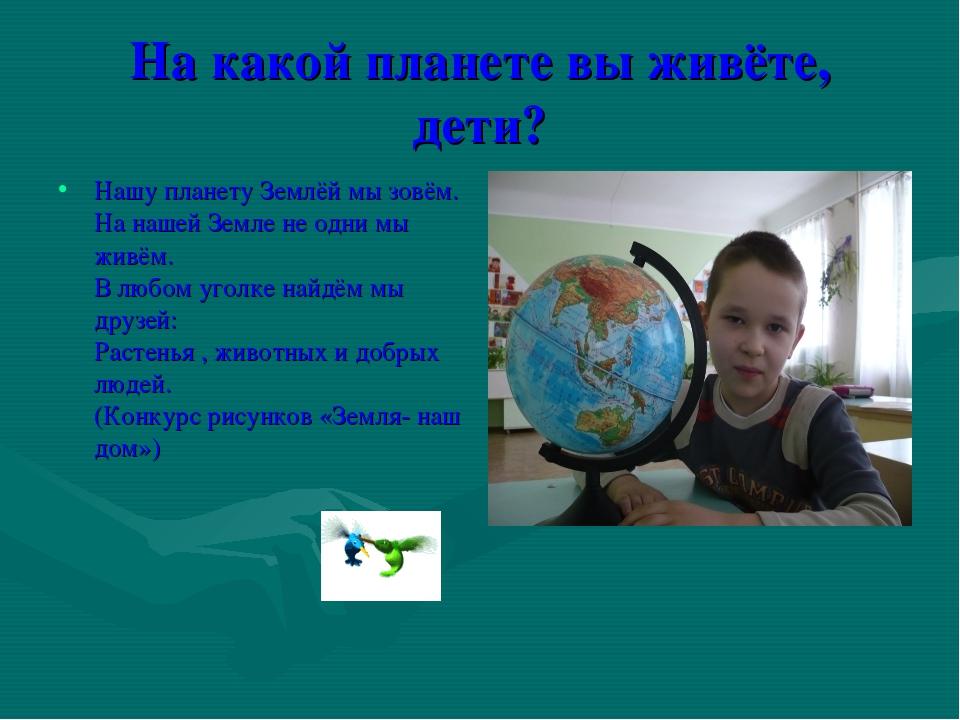 На какой планете вы живёте, дети? Нашу планету Землёй мы зовём. На нашей Земл...