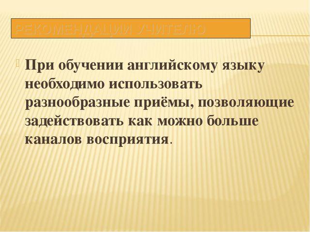 РЕКОМЕНДАЦИИ УЧИТЕЛЮ При обучении английскому языку необходимо использовать р...