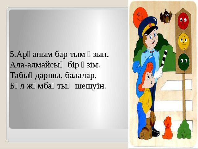 5.Арқаным бар тым ұзын, Ала-алмайсың бір үзім. Табыңдаршы, балалар, Бұл жұмба...