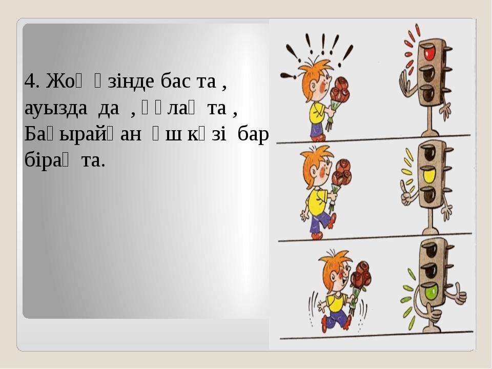 4. Жоқ өзінде бас та , ауызда да , құлақ та , Бақырайған үш көзі бар біра...