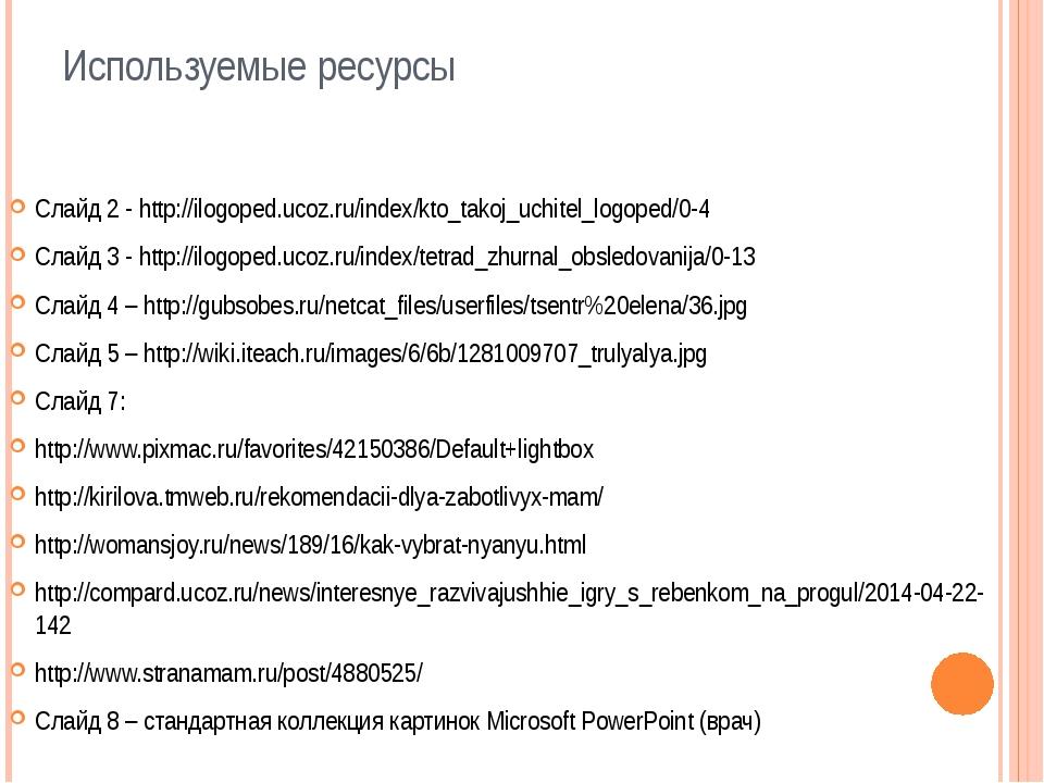 Используемые ресурсы Слайд 2 - http://ilogoped.ucoz.ru/index/kto_takoj_uchite...