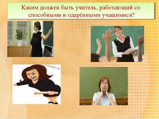 Каким должен быть учитель, работающий со способными и одарёнными учащимися?