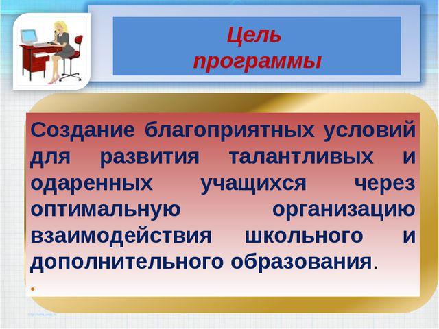 Цель программы Создание благоприятных условий для развития талантливых и одар...