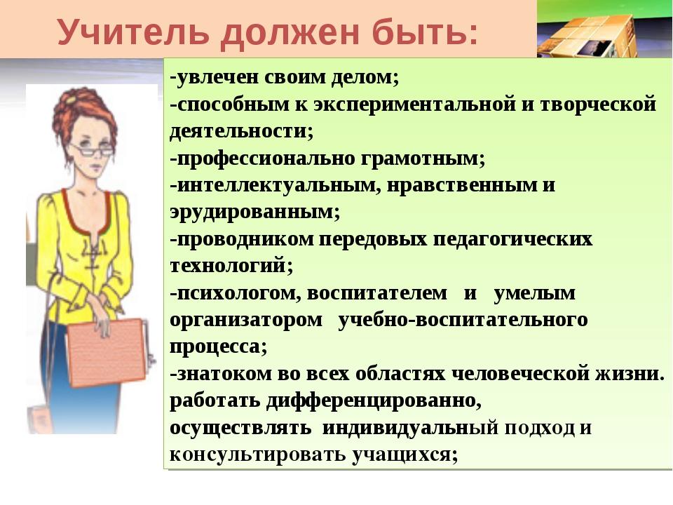 Учитель должен быть: -увлечен своим делом; -способным к экспериментальной и т...