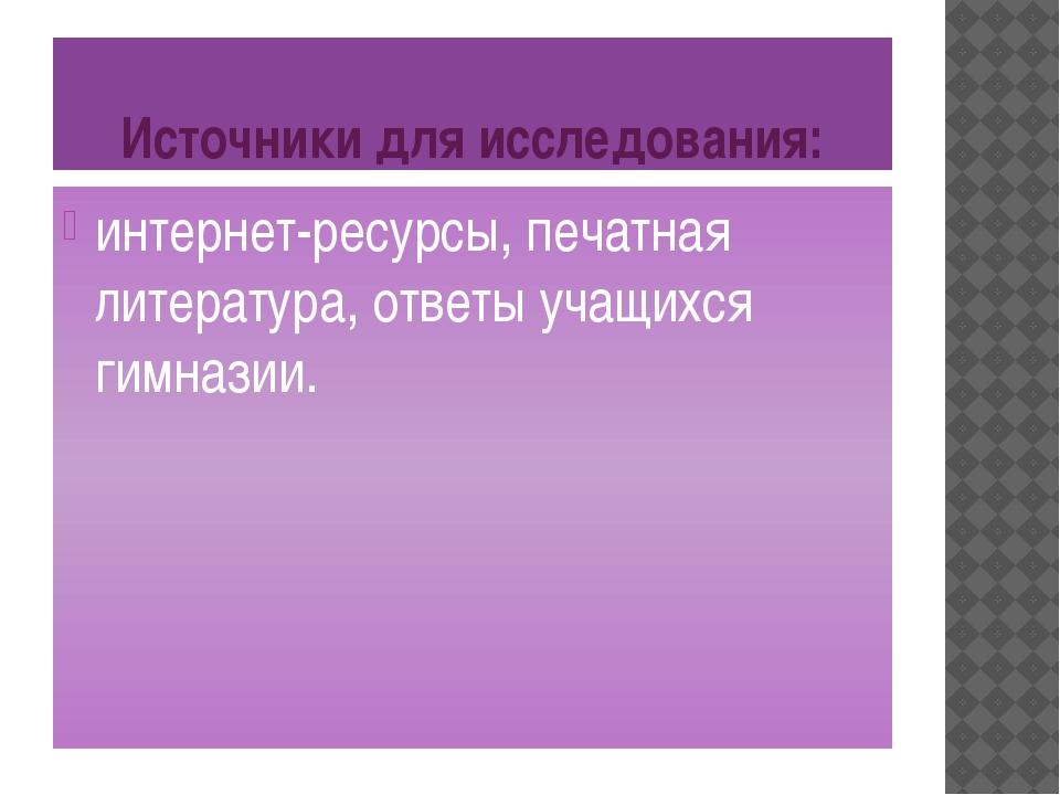 Источники для исследования: интернет-ресурсы, печатная литература, ответы уча...