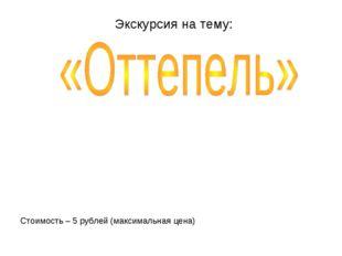 Экскурсия на тему: Стоимость – 5 рублей (максимальная цена)