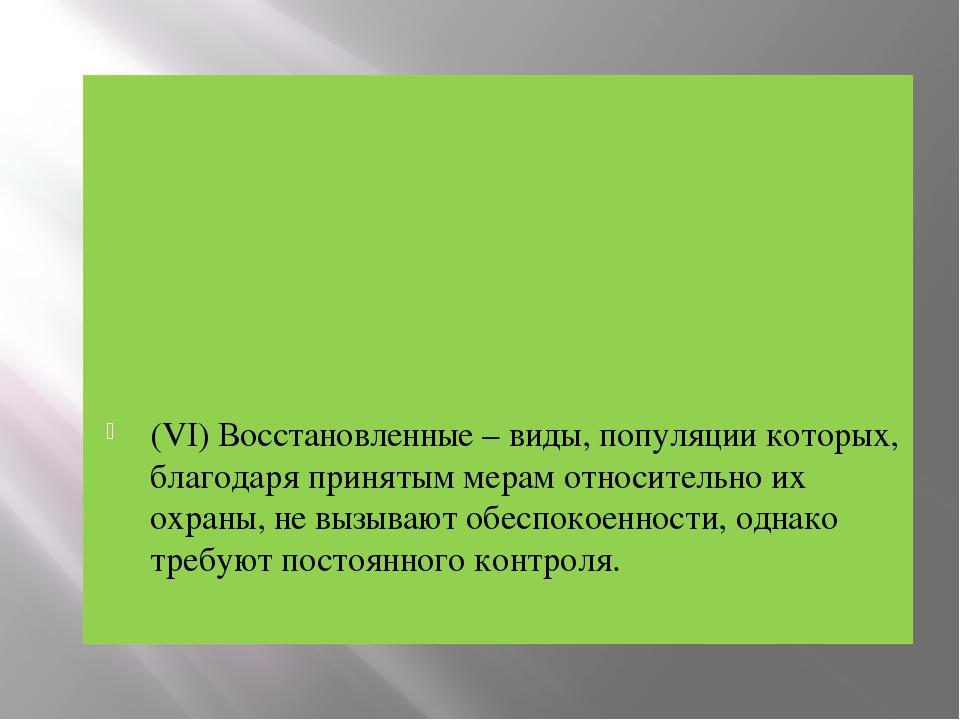 (VI) Восстановленные – виды, популяции которых, благодаря принятым мерам отно...