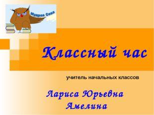 Классный час учитель начальных классов Лариса Юрьевна Амелина 2013 год