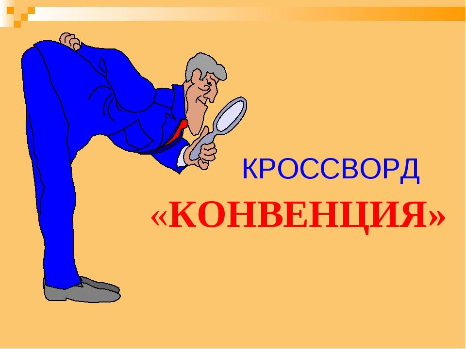 КРОССВОРД «КОНВЕНЦИЯ»